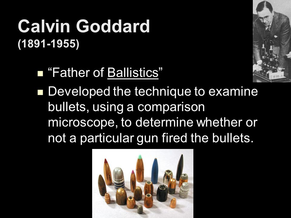 (1891-1955) Calvin Goddard (1891-1955) Father of Ballistics Father of Ballistics Developed the technique to examine bullets, using a comparison microscope, to determine whether or not a particular gun fired the bullets.