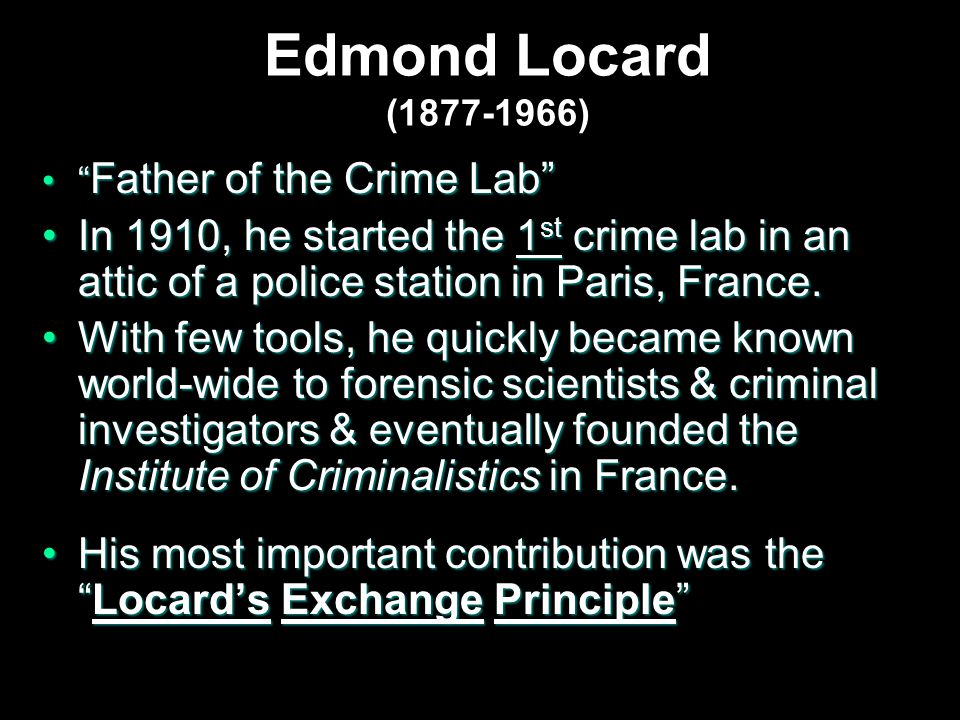 Edmond Locard (1877-1966) Father of the Crime Lab Father of the Crime Lab In 1910, he started the 1 st crime lab in an attic of a police station in Paris, France.In 1910, he started the 1 st crime lab in an attic of a police station in Paris, France.