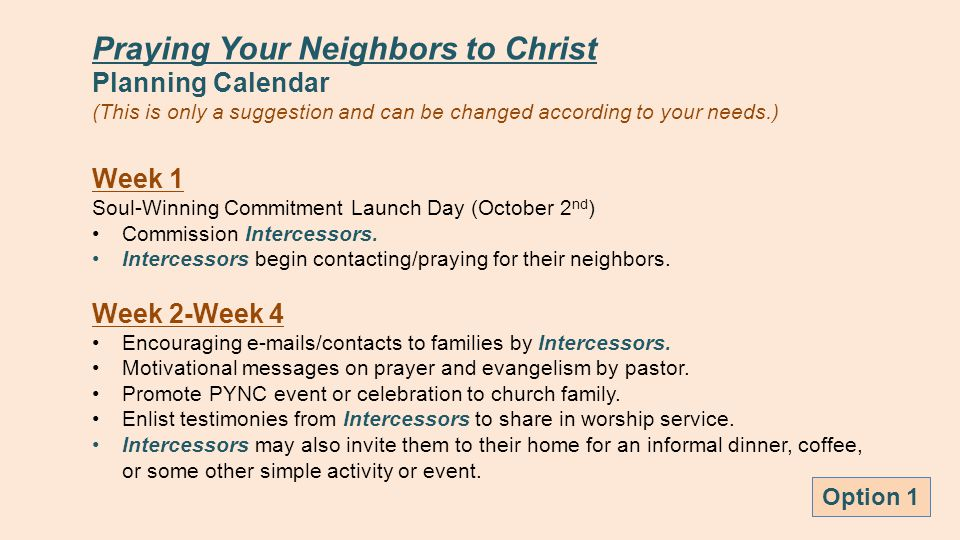 Praying Your Neighbors to Christ Planning Calendar (This is only a suggestion and can be changed according to your needs.) Week 1 Soul-Winning Commitment Launch Day (October 2 nd ) Commission Intercessors.
