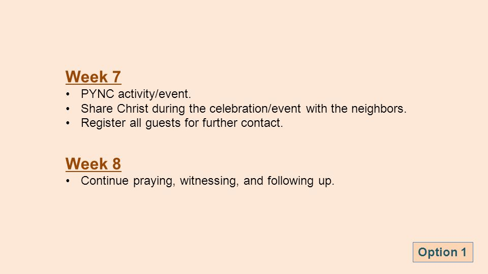 Week 7 PYNC activity/event. Share Christ during the celebration/event with the neighbors. Register all guests for further contact. Week 8 Continue pra