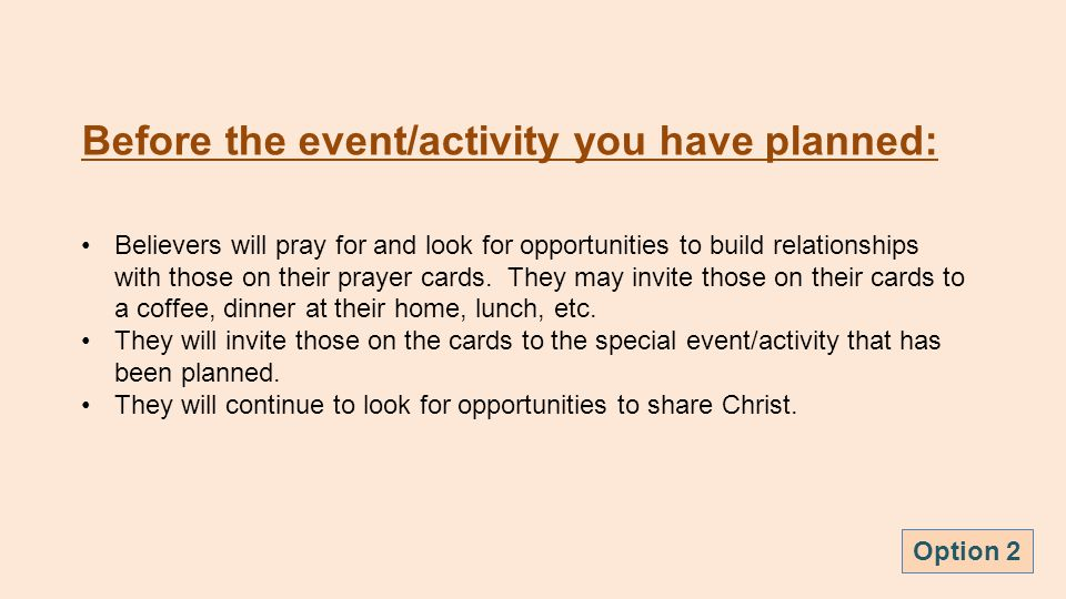 Before the event/activity you have planned: Believers will pray for and look for opportunities to build relationships with those on their prayer cards