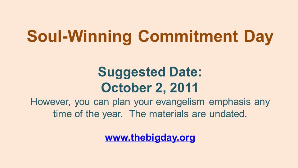 Suggested Date: October 2, 2011 However, you can plan your evangelism emphasis any time of the year. The materials are undated. www.thebigday.org