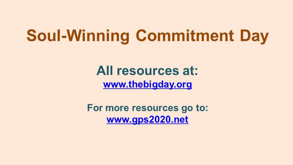 Soul-Winning Commitment Day All resources at: www.thebigday.org For more resources go to: www.gps2020.net