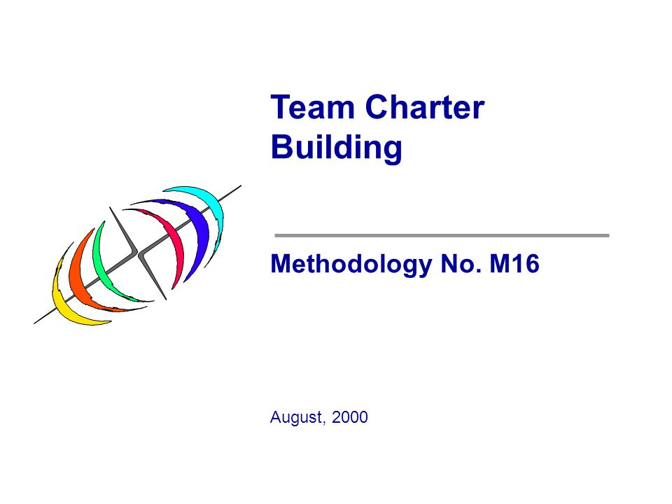 Team Charter Building Methodology No. M16 August, 2000