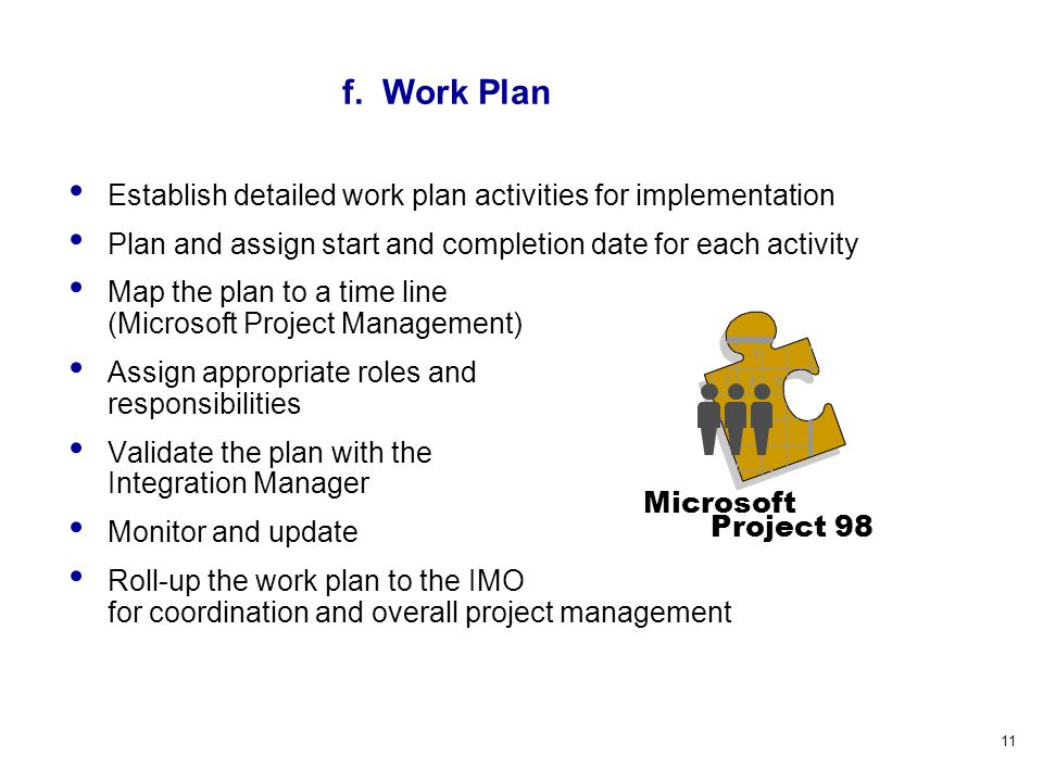 11 Establish detailed work plan activities for implementation Plan and assign start and completion date for each activity Map the plan to a time line (Microsoft Project Management) Assign appropriate roles and responsibilities Validate the plan with the Integration Manager Monitor and update Roll-up the work plan to the IMO for coordination and overall project management 1 789 Microsoft Project 98 f.