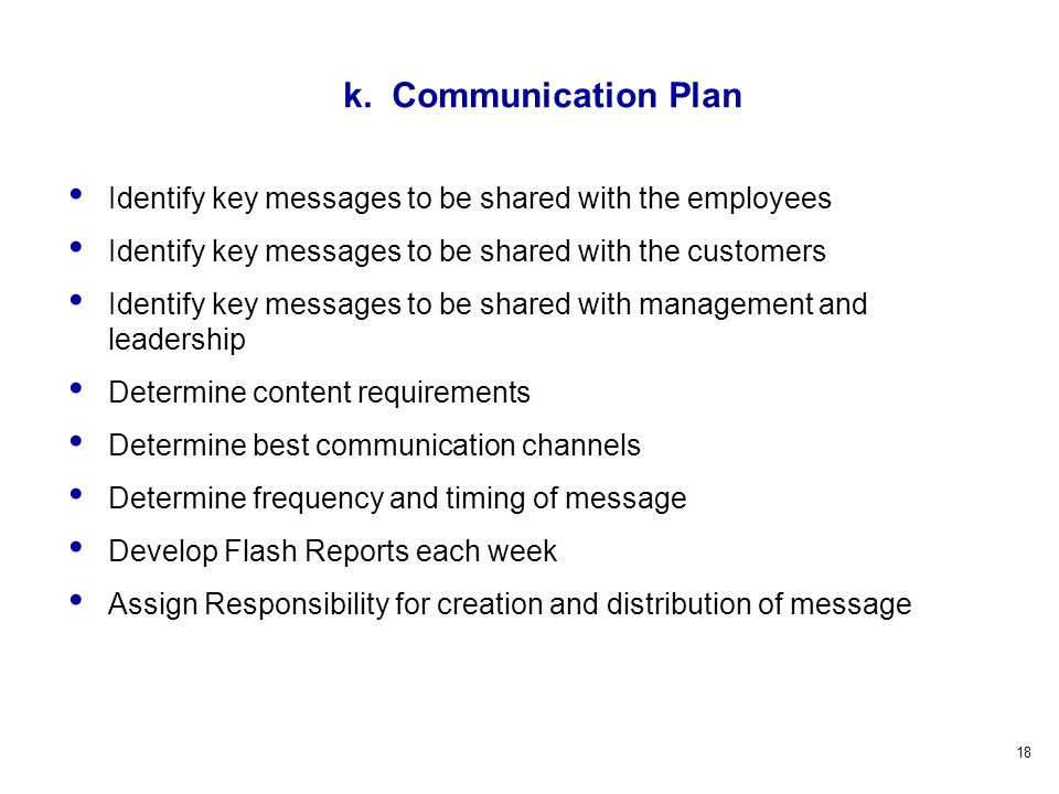 18 Identify key messages to be shared with the employees Identify key messages to be shared with the customers Identify key messages to be shared with management and leadership Determine content requirements Determine best communication channels Determine frequency and timing of message Develop Flash Reports each week Assign Responsibility for creation and distribution of message k.