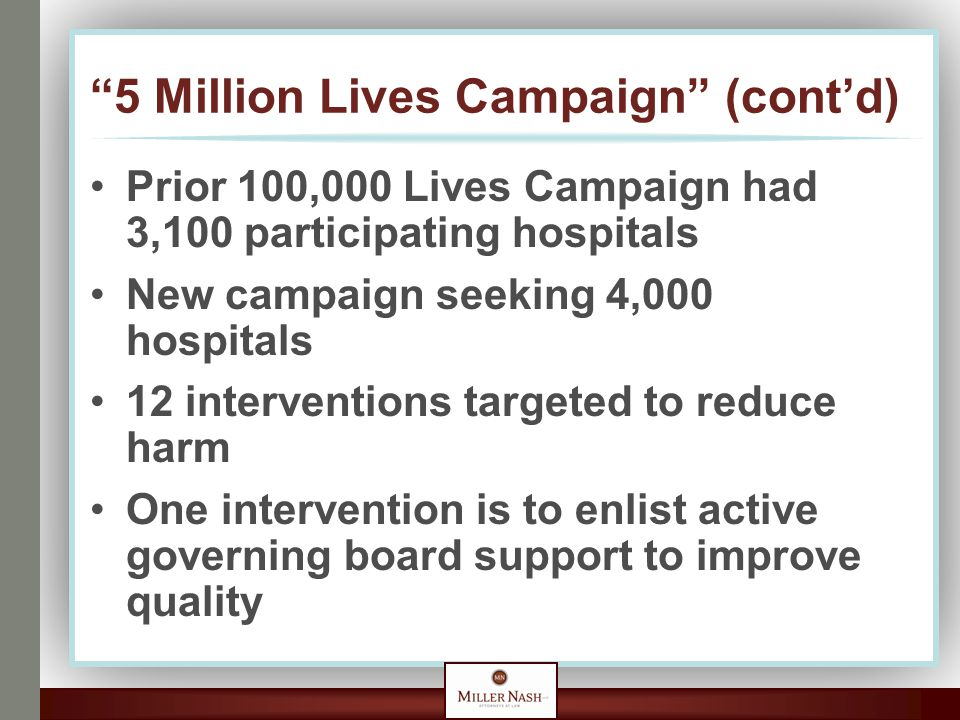 5 Million Lives Campaign (cont'd) Prior 100,000 Lives Campaign had 3,100 participating hospitals New campaign seeking 4,000 hospitals 12 interventions targeted to reduce harm One intervention is to enlist active governing board support to improve quality