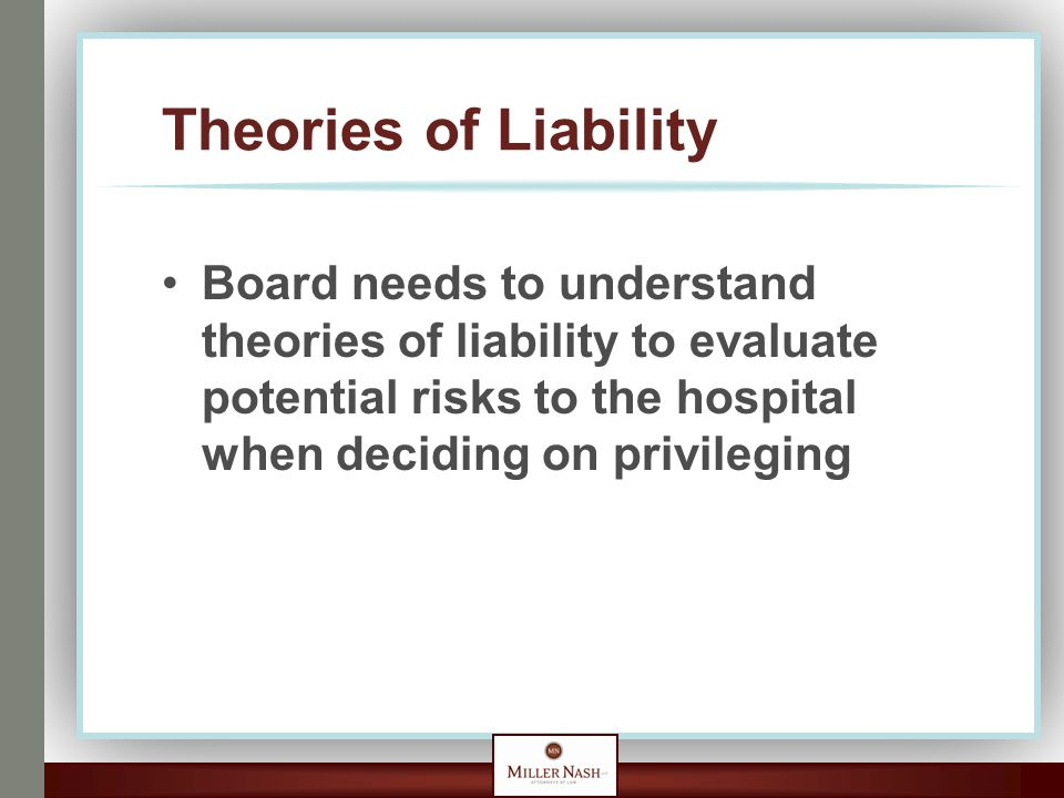 Theories of Liability Board needs to understand theories of liability to evaluate potential risks to the hospital when deciding on privileging