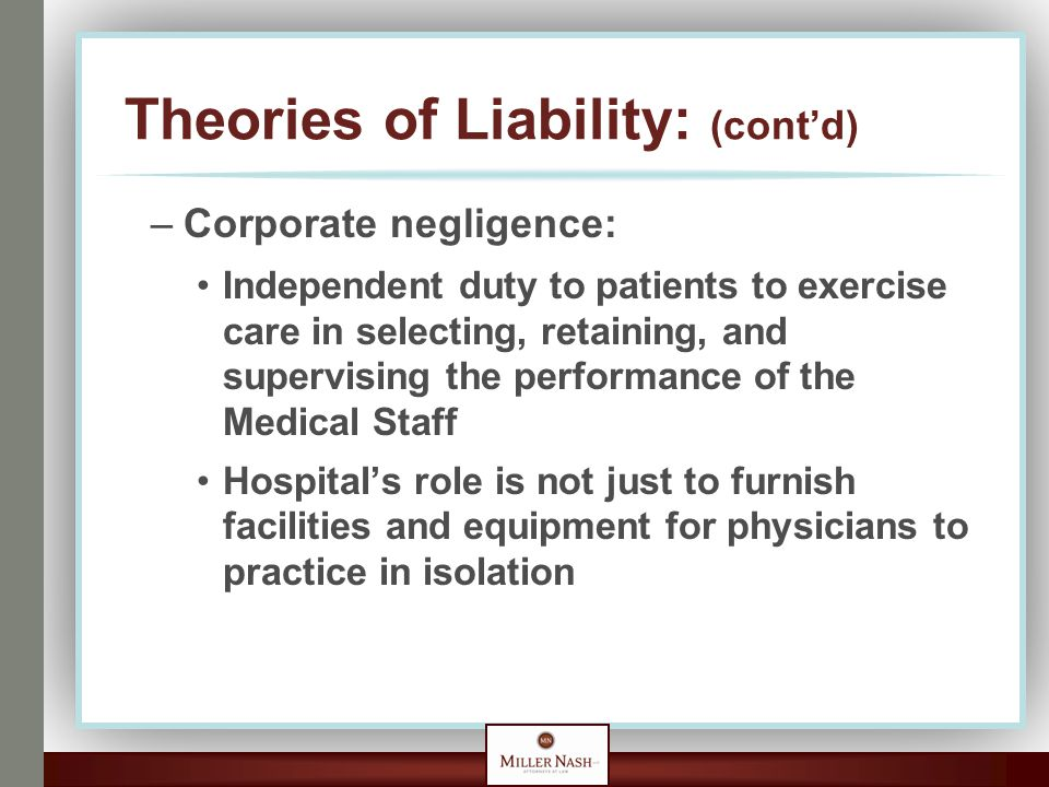 Theories of Liability: (cont'd) –Corporate negligence: Independent duty to patients to exercise care in selecting, retaining, and supervising the perf