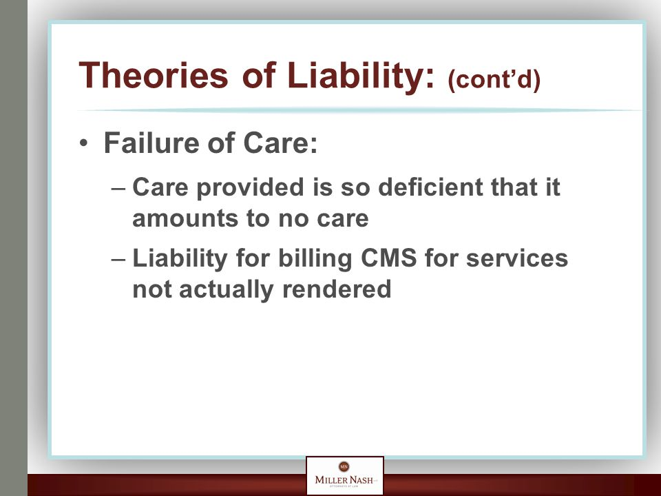 Theories of Liability: (cont'd) Failure of Care: –Care provided is so deficient that it amounts to no care –Liability for billing CMS for services not actually rendered