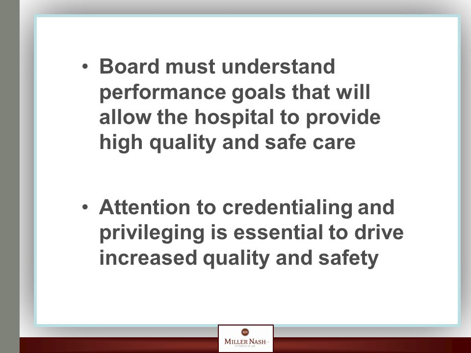 Board must understand performance goals that will allow the hospital to provide high quality and safe care Attention to credentialing and privileging