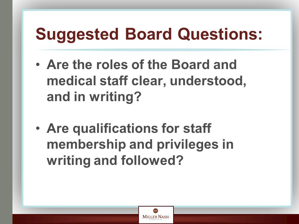 Suggested Board Questions: Are the roles of the Board and medical staff clear, understood, and in writing? Are qualifications for staff membership and