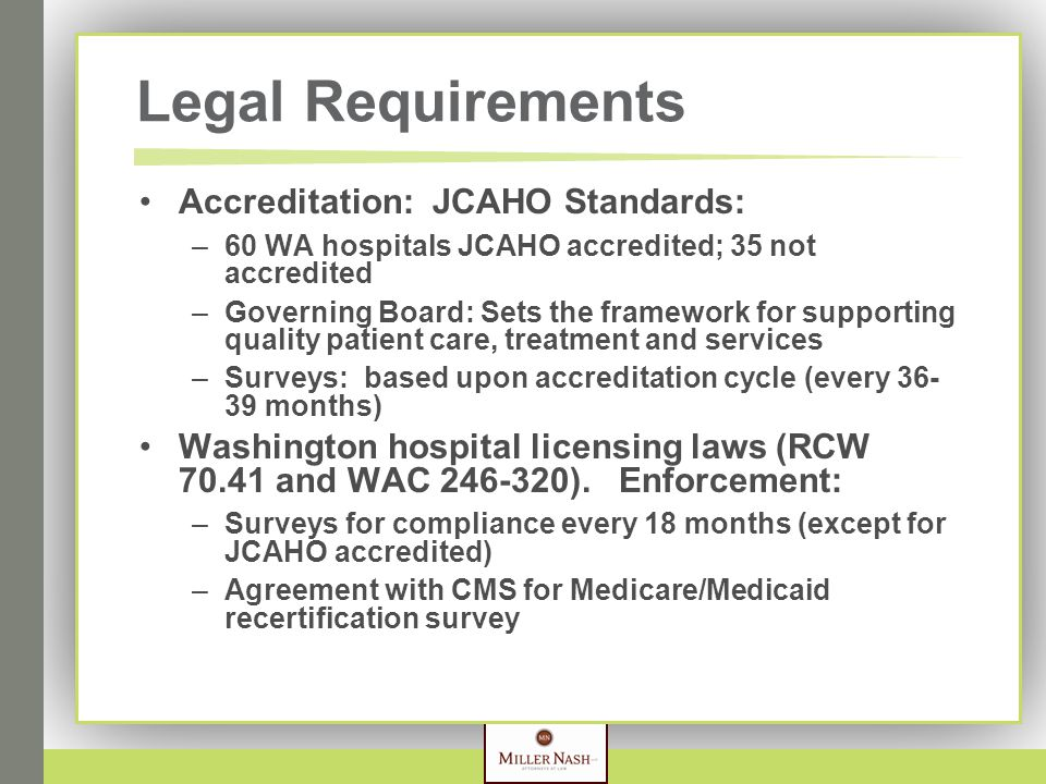 Legal Requirements Accreditation: JCAHO Standards: –60 WA hospitals JCAHO accredited; 35 not accredited –Governing Board: Sets the framework for supporting quality patient care, treatment and services –Surveys: based upon accreditation cycle (every 36- 39 months) Washington hospital licensing laws (RCW 70.41 and WAC 246-320).