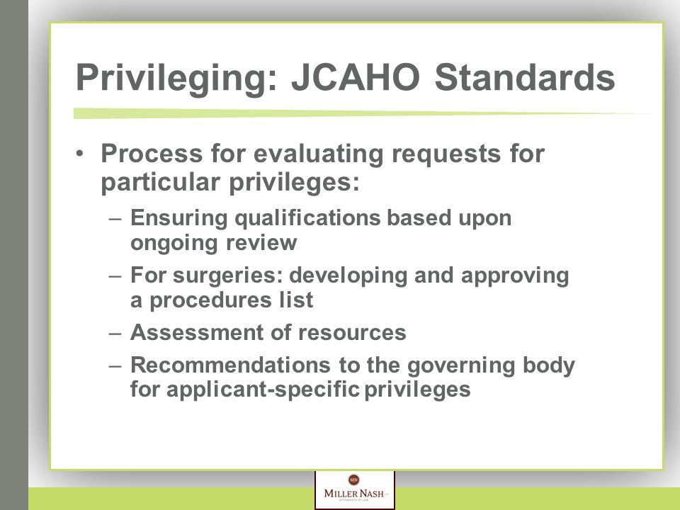 Privileging: JCAHO Standards Process for evaluating requests for particular privileges: –Ensuring qualifications based upon ongoing review –For surgeries: developing and approving a procedures list –Assessment of resources –Recommendations to the governing body for applicant-specific privileges