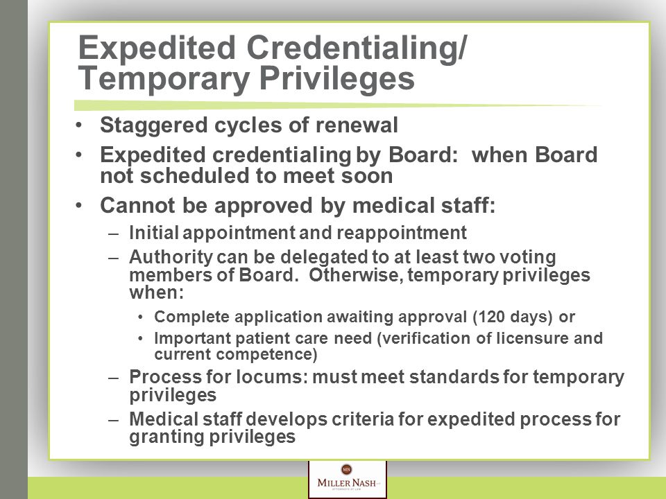 Expedited Credentialing/ Temporary Privileges Staggered cycles of renewal Expedited credentialing by Board: when Board not scheduled to meet soon Cannot be approved by medical staff: –Initial appointment and reappointment –Authority can be delegated to at least two voting members of Board.