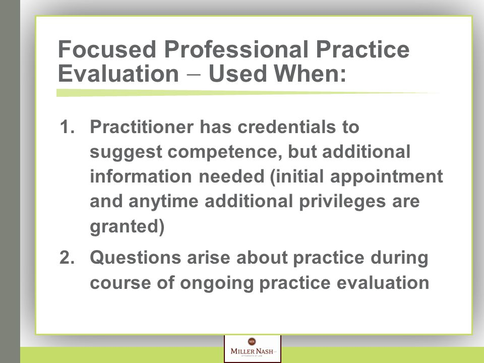 Focused Professional Practice Evaluation  Used When: 1. Practitioner has credentials to suggest competence, but additional information needed (initia