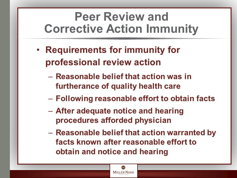 Peer Review and Corrective Action Immunity Requirements for immunity for professional review action –Reasonable belief that action was in furtherance of quality health care –Following reasonable effort to obtain facts –After adequate notice and hearing procedures afforded physician –Reasonable belief that action warranted by facts known after reasonable effort to obtain and notice and hearing