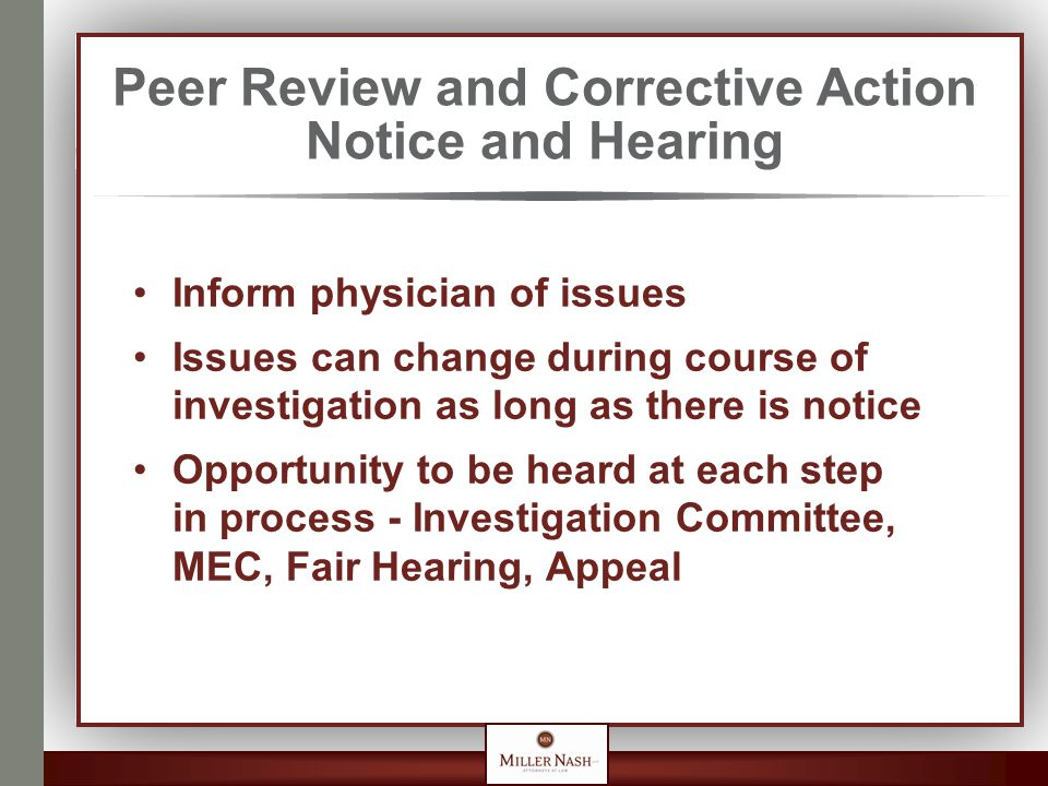 Peer Review and Corrective Action Notice and Hearing Inform physician of issues Issues can change during course of investigation as long as there is notice Opportunity to be heard at each step in process - Investigation Committee, MEC, Fair Hearing, Appeal