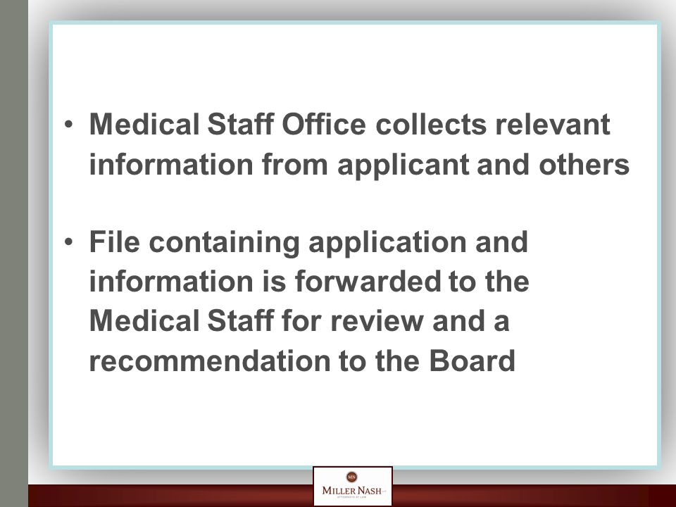 Medical Staff Office collects relevant information from applicant and others File containing application and information is forwarded to the Medical Staff for review and a recommendation to the Board