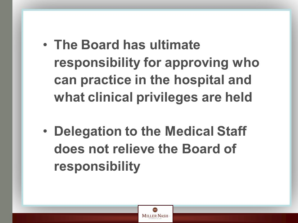 The Board has ultimate responsibility for approving who can practice in the hospital and what clinical privileges are held Delegation to the Medical Staff does not relieve the Board of responsibility