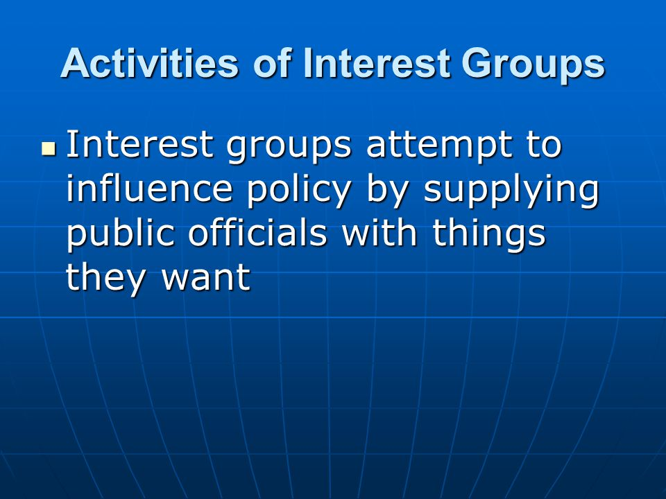 Activities of Interest Groups Interest groups attempt to influence policy by supplying public officials with things they want Interest groups attempt