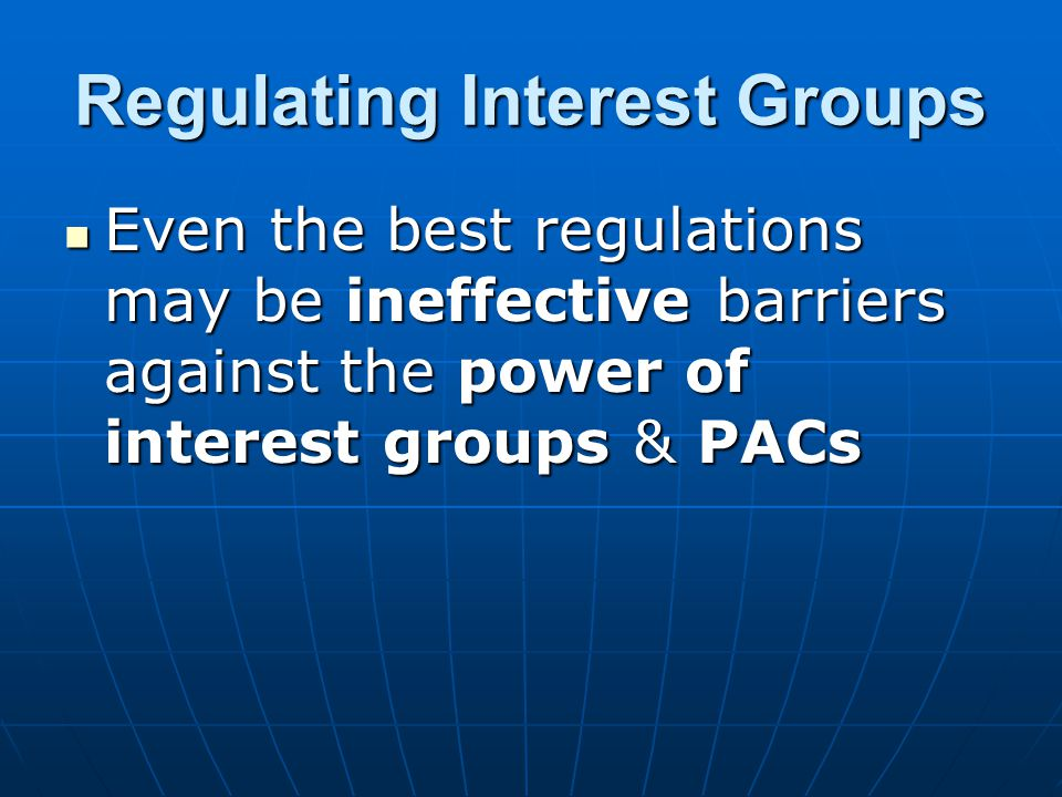 Regulating Interest Groups Even the best regulations may be ineffective barriers against the power of interest groups & PACs Even the best regulations