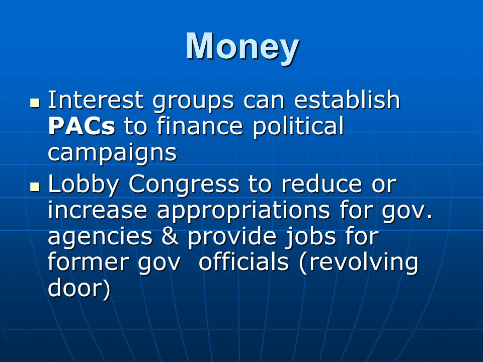 Money Interest groups can establish PACs to finance political campaigns Interest groups can establish PACs to finance political campaigns Lobby Congre