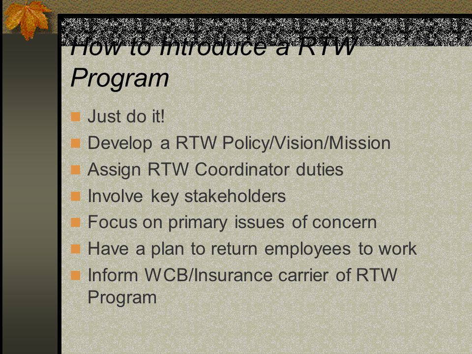 How to Introduce a RTW Program Just do it! Develop a RTW Policy/Vision/Mission Assign RTW Coordinator duties Involve key stakeholders Focus on primary
