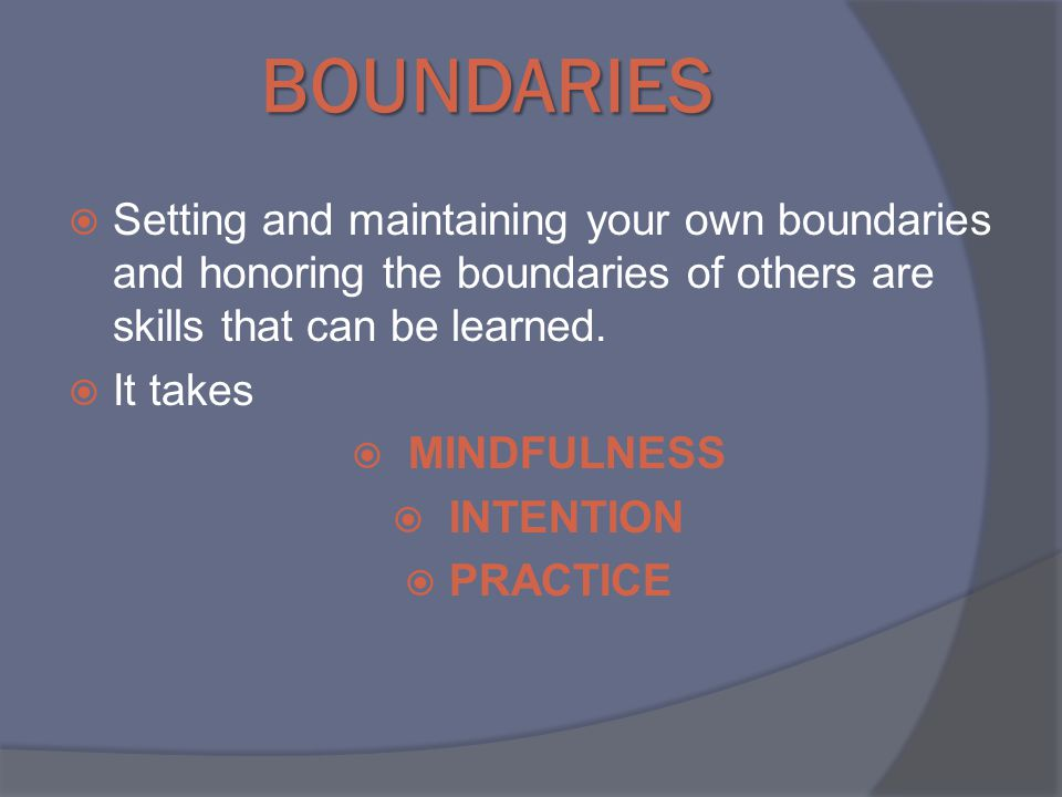 BOUNDARIES  Setting and maintaining your own boundaries and honoring the boundaries of others are skills that can be learned.