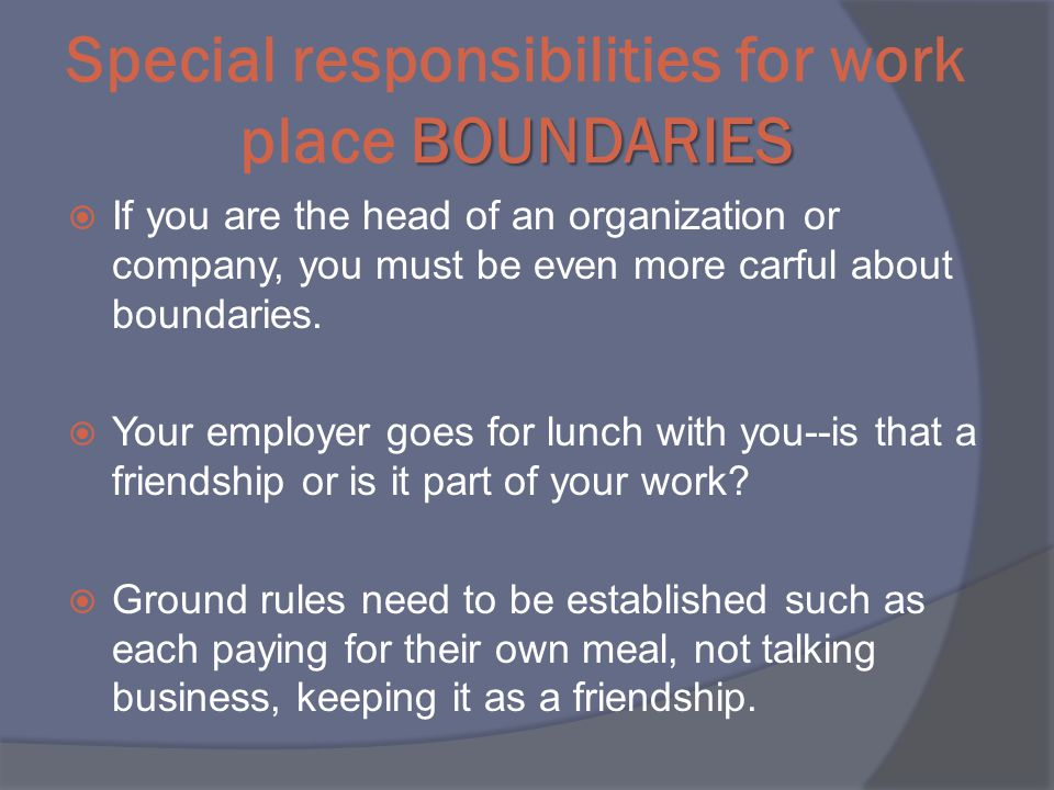 BOUNDARIES Special responsibilities for work place BOUNDARIES  If you are the head of an organization or company, you must be even more carful about boundaries.