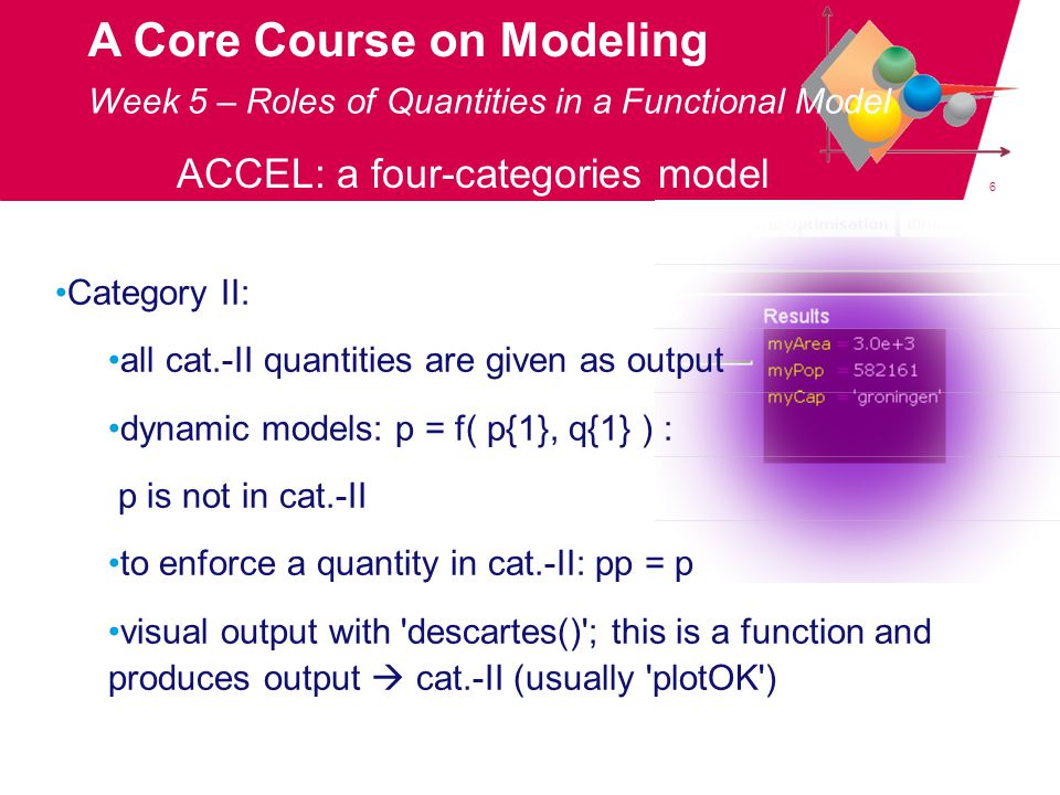 6 A Core Course on Modeling Week 5 – Roles of Quantities in a Functional Model ACCEL: a four-categories model Category II: all cat.-II quantities are given as output dynamic models: p = f( p{1}, q{1} ) : p is not in cat.-II to enforce a quantity in cat.-II: pp = p visual output with descartes() ; this is a function and produces output  cat.-II (usually plotOK )