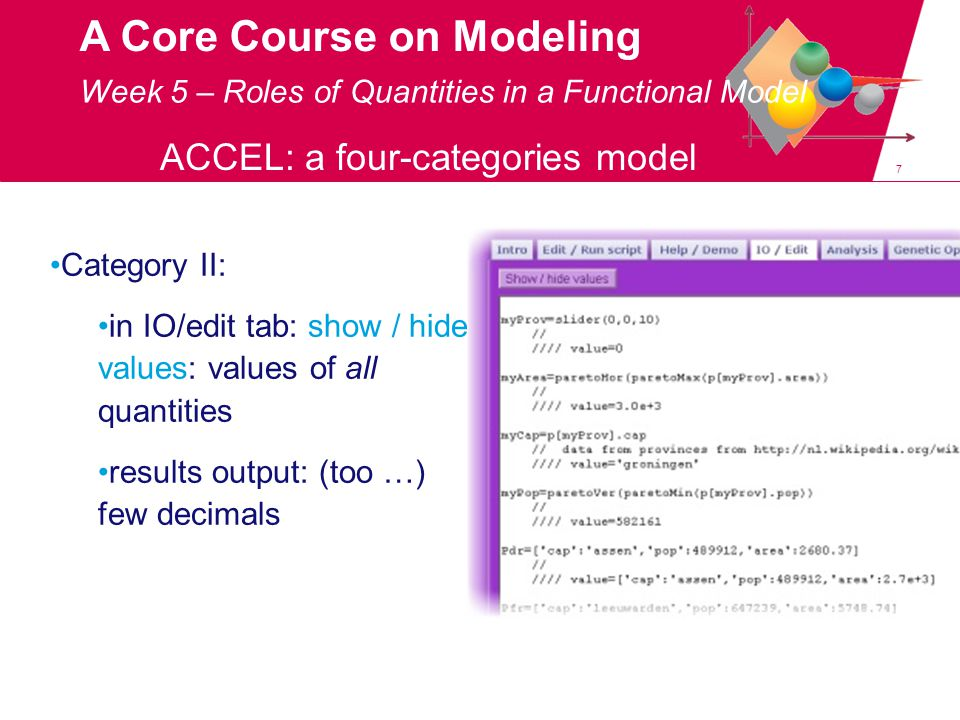 7 A Core Course on Modeling Week 5 – Roles of Quantities in a Functional Model ACCEL: a four-categories model Category II: in IO/edit tab: show / hide values: values of all quantities results output: (too …) few decimals
