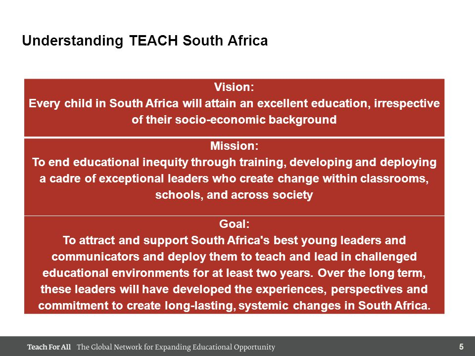 66 TEACH South Africa's Impact: 2009-2013 TEACH South Africa was founded in order to end inequity in education through training, developing and deploying a cadre of exceptional young leaders who create change within classrooms, schools, and across society.