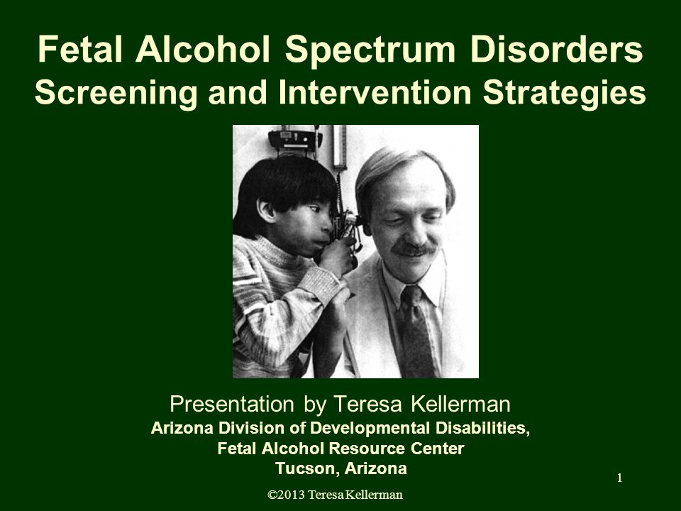©2013 Teresa Kellerman 1 Fetal Alcohol Spectrum Disorders Screening and Intervention Strategies Presentation by Teresa Kellerman Arizona Division of Developmental Disabilities, Fetal Alcohol Resource Center Tucson, Arizona