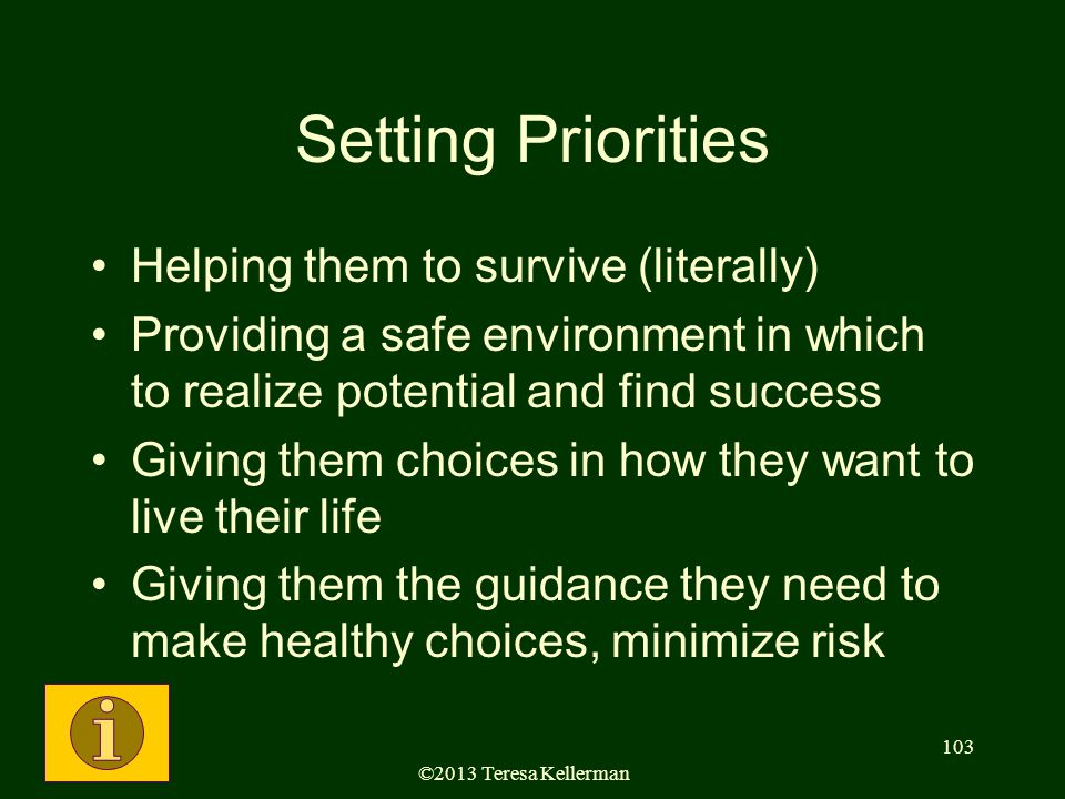 ©2013 Teresa Kellerman 103 Setting Priorities Helping them to survive (literally) Providing a safe environment in which to realize potential and find success Giving them choices in how they want to live their life Giving them the guidance they need to make healthy choices, minimize risk