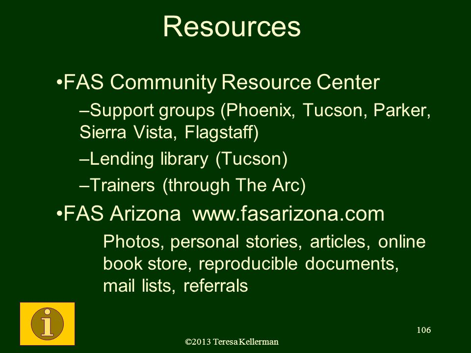 ©2013 Teresa Kellerman 106 Resources FAS Community Resource Center –Support groups (Phoenix, Tucson, Parker, Sierra Vista, Flagstaff) –Lending library (Tucson) –Trainers (through The Arc) FAS Arizona www.fasarizona.com Photos, personal stories, articles, online book store, reproducible documents, mail lists, referrals