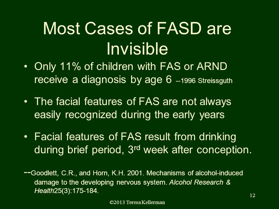 ©2013 Teresa Kellerman 12 Most Cases of FASD are Invisible Only 11% of children with FAS or ARND receive a diagnosis by age 6 --1996 Streissguth The facial features of FAS are not always easily recognized during the early years Facial features of FAS result from drinking during brief period, 3 rd week after conception.