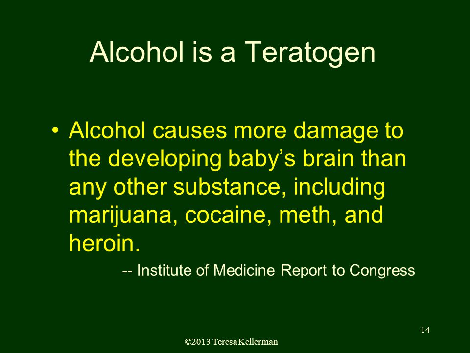 ©2013 Teresa Kellerman 14 Alcohol is a Teratogen Alcohol causes more damage to the developing baby's brain than any other substance, including marijuana, cocaine, meth, and heroin.