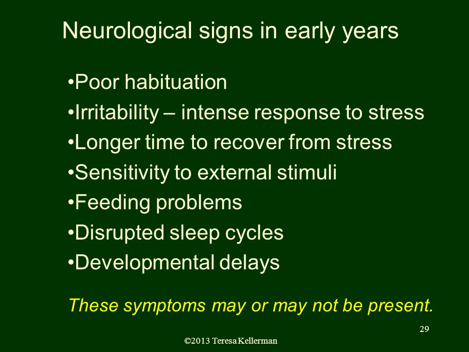©2013 Teresa Kellerman 29 Neurological signs in early years Poor habituation Irritability – intense response to stress Longer time to recover from stress Sensitivity to external stimuli Feeding problems Disrupted sleep cycles Developmental delays These symptoms may or may not be present.