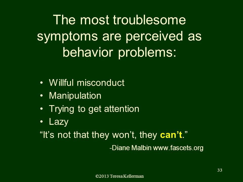 ©2013 Teresa Kellerman 33 The most troublesome symptoms are perceived as behavior problems: Willful misconduct Manipulation Trying to get attention Lazy It's not that they won't, they can't. -Diane Malbin www.fascets.org