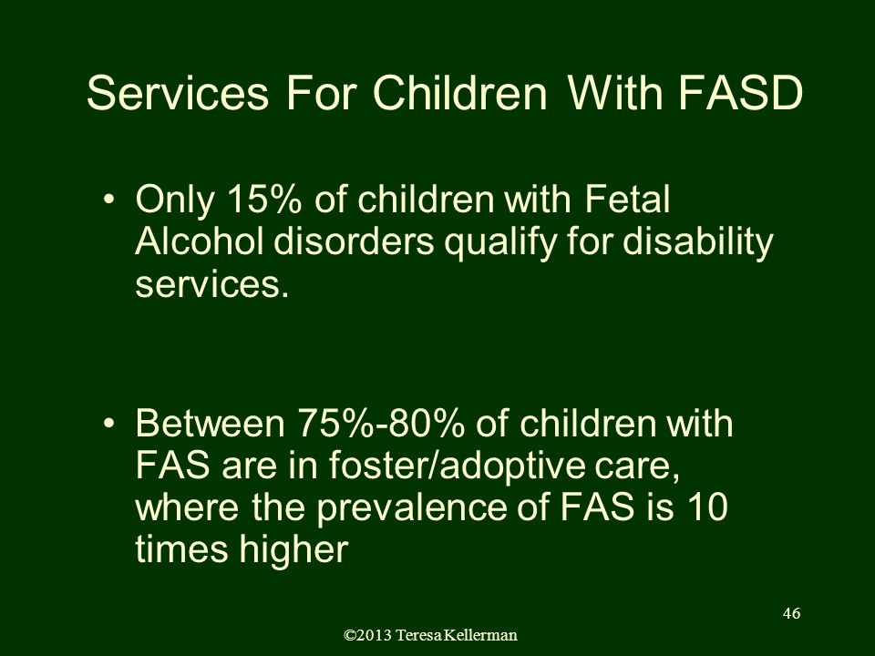 ©2013 Teresa Kellerman 46 Services For Children With FASD Only 15% of children with Fetal Alcohol disorders qualify for disability services.