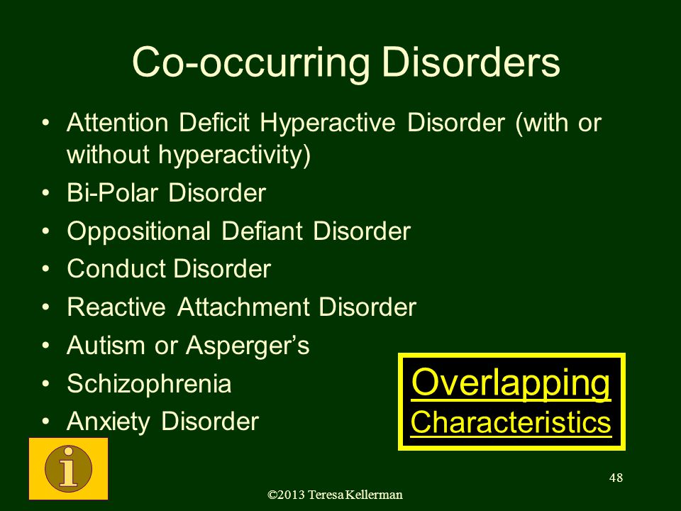 ©2013 Teresa Kellerman 48 Co-occurring Disorders Attention Deficit Hyperactive Disorder (with or without hyperactivity) Bi-Polar Disorder Oppositional Defiant Disorder Conduct Disorder Reactive Attachment Disorder Autism or Asperger's Schizophrenia Anxiety Disorder Overlapping Characteristics