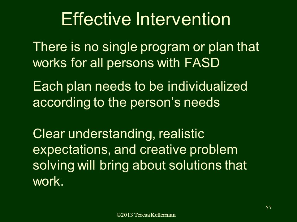 ©2013 Teresa Kellerman 57 There is no single program or plan that works for all persons with FASD Each plan needs to be individualized according to the person's needs Clear understanding, realistic expectations, and creative problem solving will bring about solutions that work.