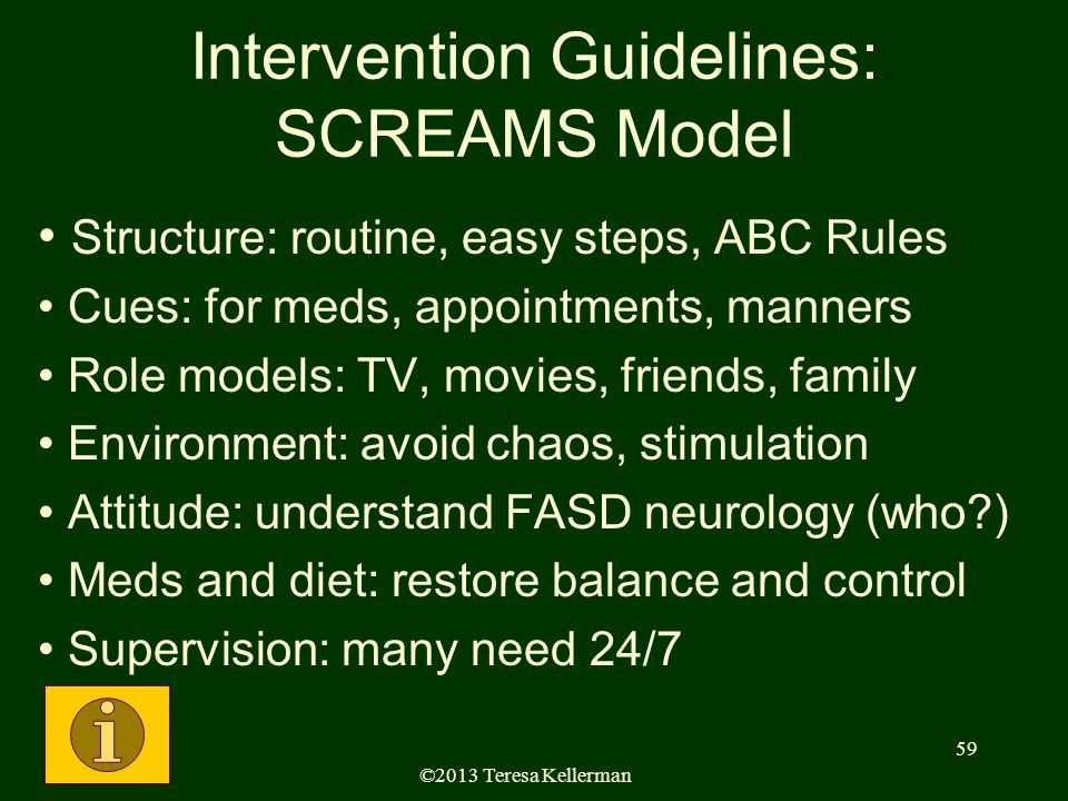 ©2013 Teresa Kellerman 59 Intervention Guidelines: SCREAMS Model Structure: routine, easy steps, ABC Rules Cues: for meds, appointments, manners Role models: TV, movies, friends, family Environment: avoid chaos, stimulation Attitude: understand FASD neurology (who ) Meds and diet: restore balance and control Supervision: many need 24/7