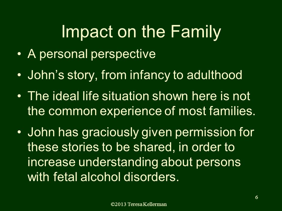 ©2013 Teresa Kellerman 6 Impact on the Family A personal perspective John's story, from infancy to adulthood The ideal life situation shown here is not the common experience of most families.