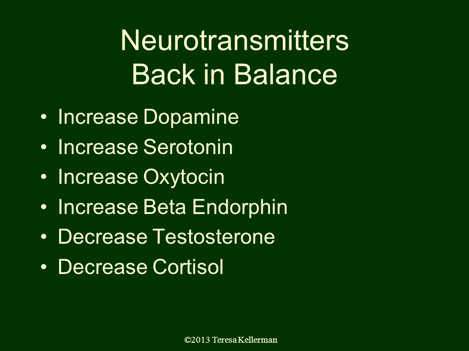 ©2013 Teresa Kellerman Neurotransmitters Back in Balance Increase Dopamine Increase Serotonin Increase Oxytocin Increase Beta Endorphin Decrease Testosterone Decrease Cortisol