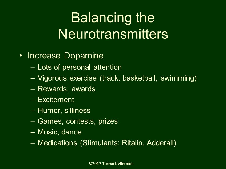 ©2013 Teresa Kellerman Balancing the Neurotransmitters Increase Dopamine –Lots of personal attention –Vigorous exercise (track, basketball, swimming) –Rewards, awards –Excitement –Humor, silliness –Games, contests, prizes –Music, dance –Medications (Stimulants: Ritalin, Adderall)
