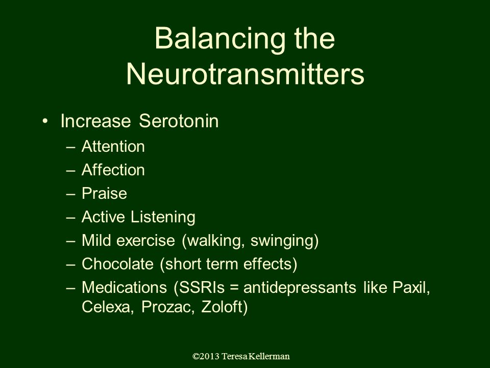 ©2013 Teresa Kellerman Balancing the Neurotransmitters Increase Serotonin –Attention –Affection –Praise –Active Listening –Mild exercise (walking, swinging) –Chocolate (short term effects) –Medications (SSRIs = antidepressants like Paxil, Celexa, Prozac, Zoloft)