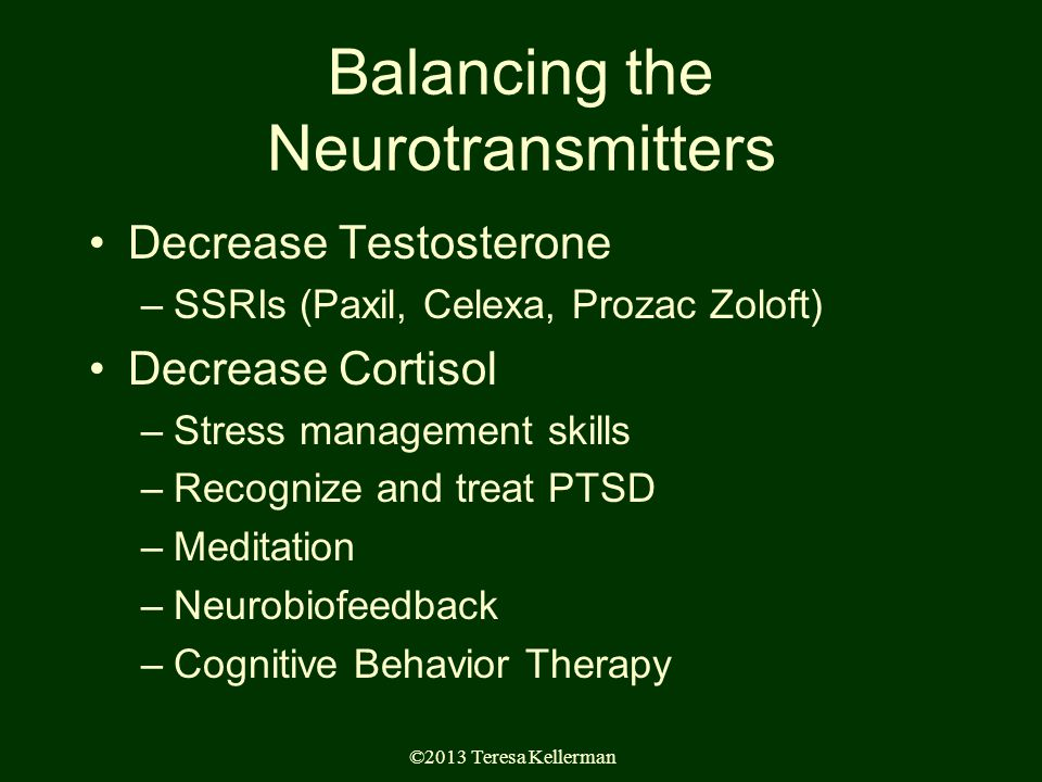 ©2013 Teresa Kellerman Balancing the Neurotransmitters Decrease Testosterone –SSRIs (Paxil, Celexa, Prozac Zoloft) Decrease Cortisol –Stress management skills –Recognize and treat PTSD –Meditation –Neurobiofeedback –Cognitive Behavior Therapy