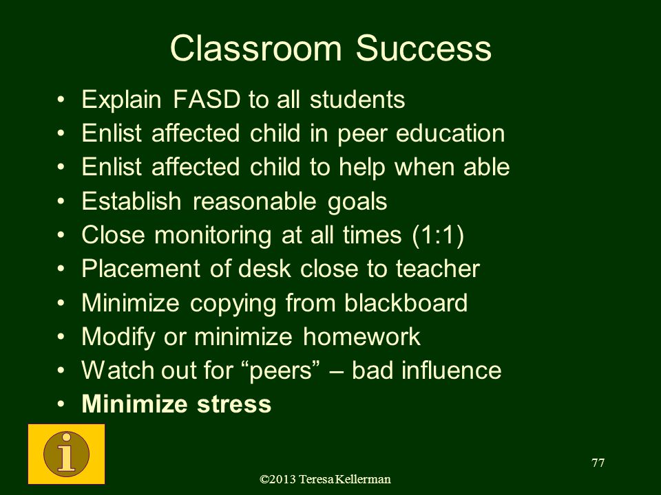 ©2013 Teresa Kellerman 77 Classroom Success Explain FASD to all students Enlist affected child in peer education Enlist affected child to help when able Establish reasonable goals Close monitoring at all times (1:1) Placement of desk close to teacher Minimize copying from blackboard Modify or minimize homework Watch out for peers – bad influence Minimize stress
